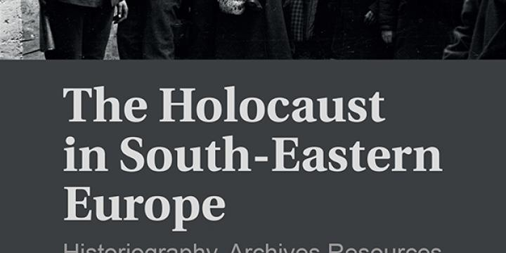 The Holocaust in South-Eastern Europe: Historiography, Archives Resources and Remembrance